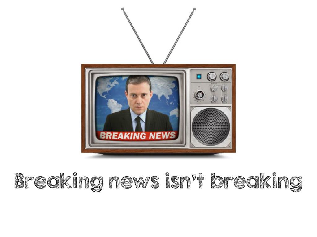 Breaking news isn't breaking