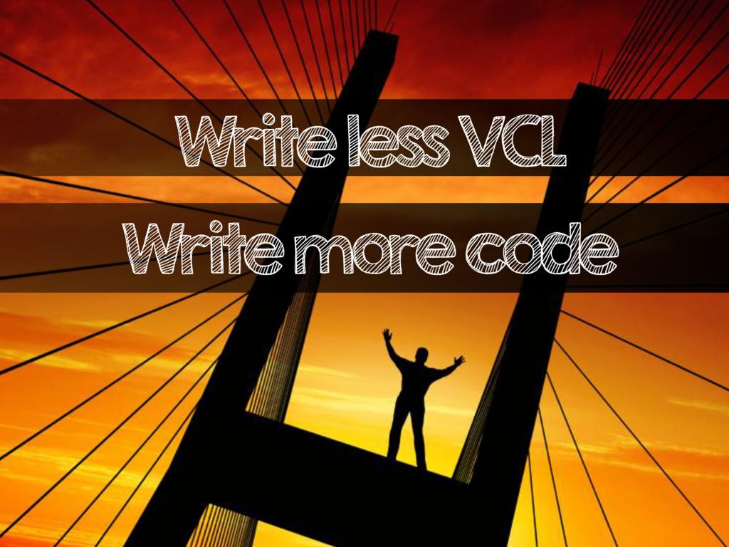 Write less VCL Write more code