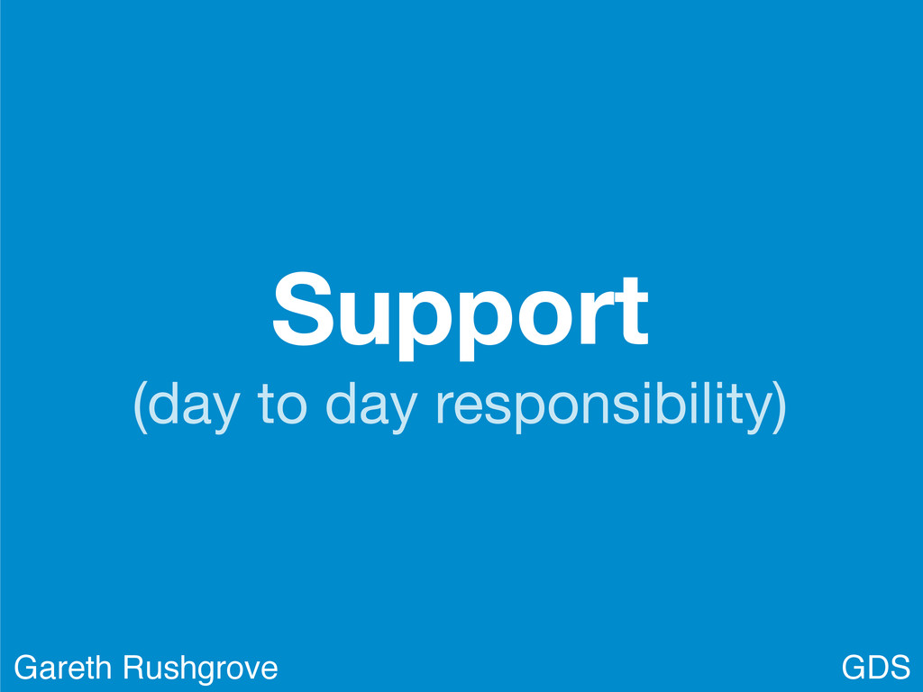 Support (day to day responsibility) GDS Gareth ...