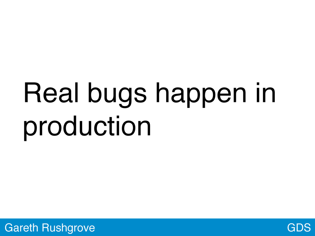 Real bugs happen in production GDS Gareth Rushg...