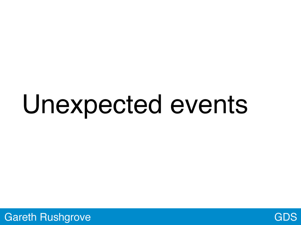 Unexpected events GDS Gareth Rushgrove