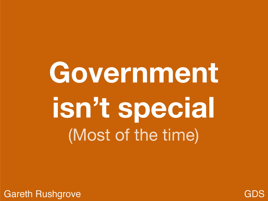 Government isn't special (Most of the time) GDS...