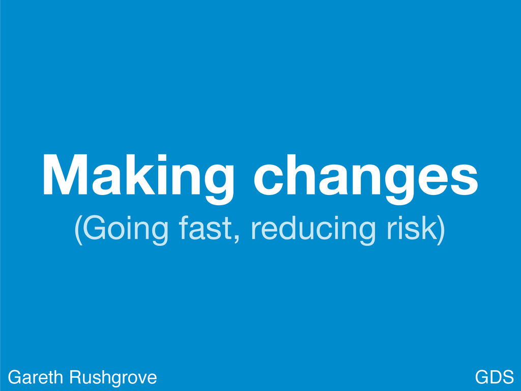 Making changes (Going fast, reducing risk) GDS ...