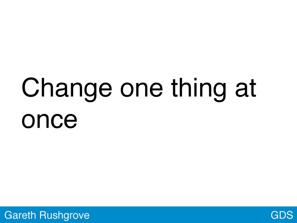 GDS Gareth Rushgrove Change one thing at once