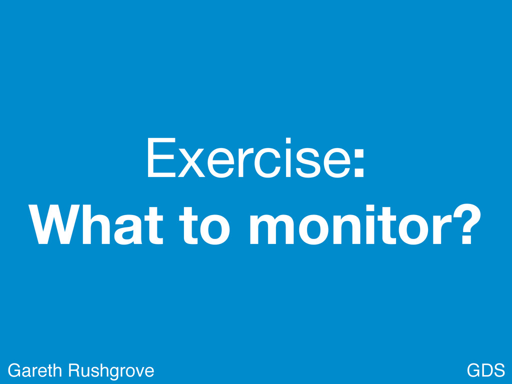 Exercise: What to monitor? GDS Gareth Rushgrove
