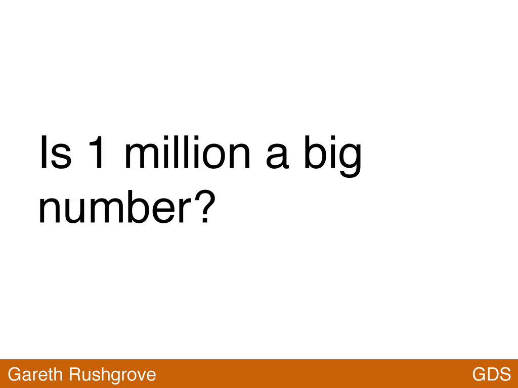 GDS Is 1 million a big number? GDS Gareth Rushg...
