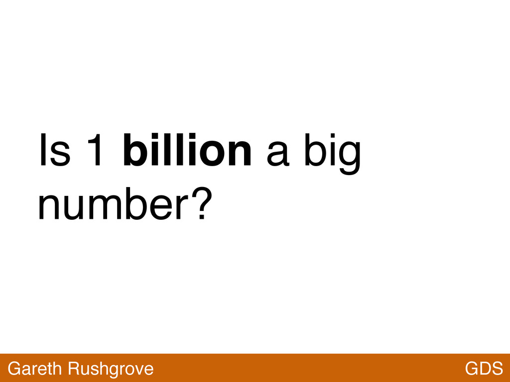 Is 1 billion a big number? GDS Gareth Rushgrove