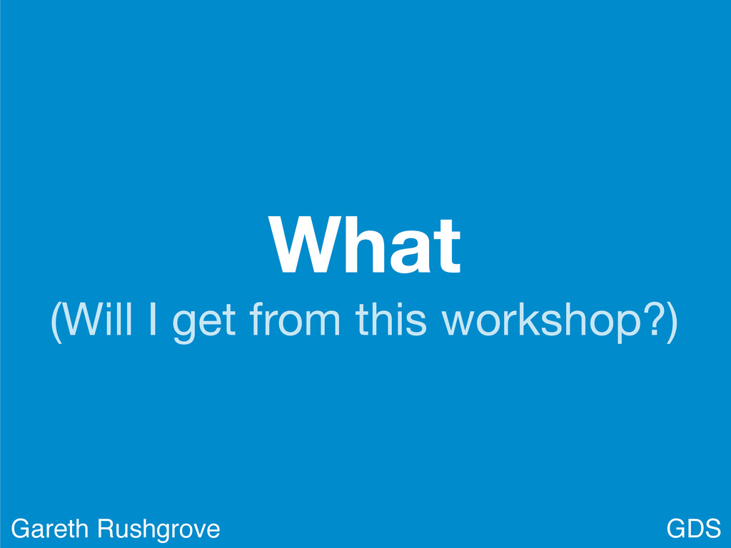 What (Will I get from this workshop?) GDS Garet...
