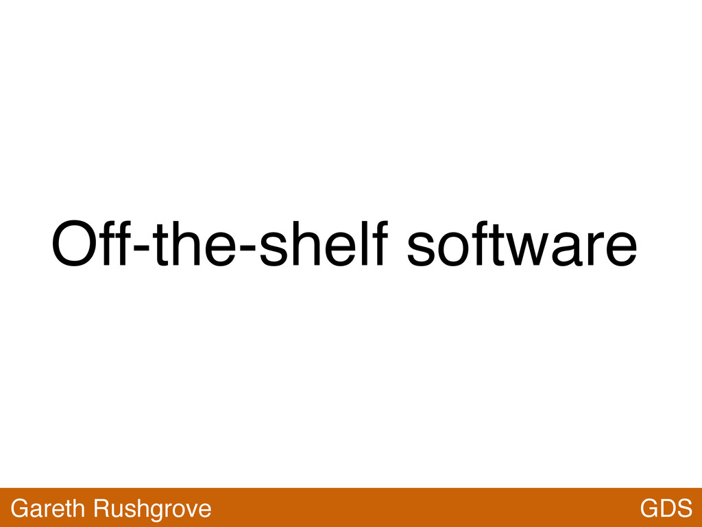 Off-the-shelf software GDS Gareth Rushgrove