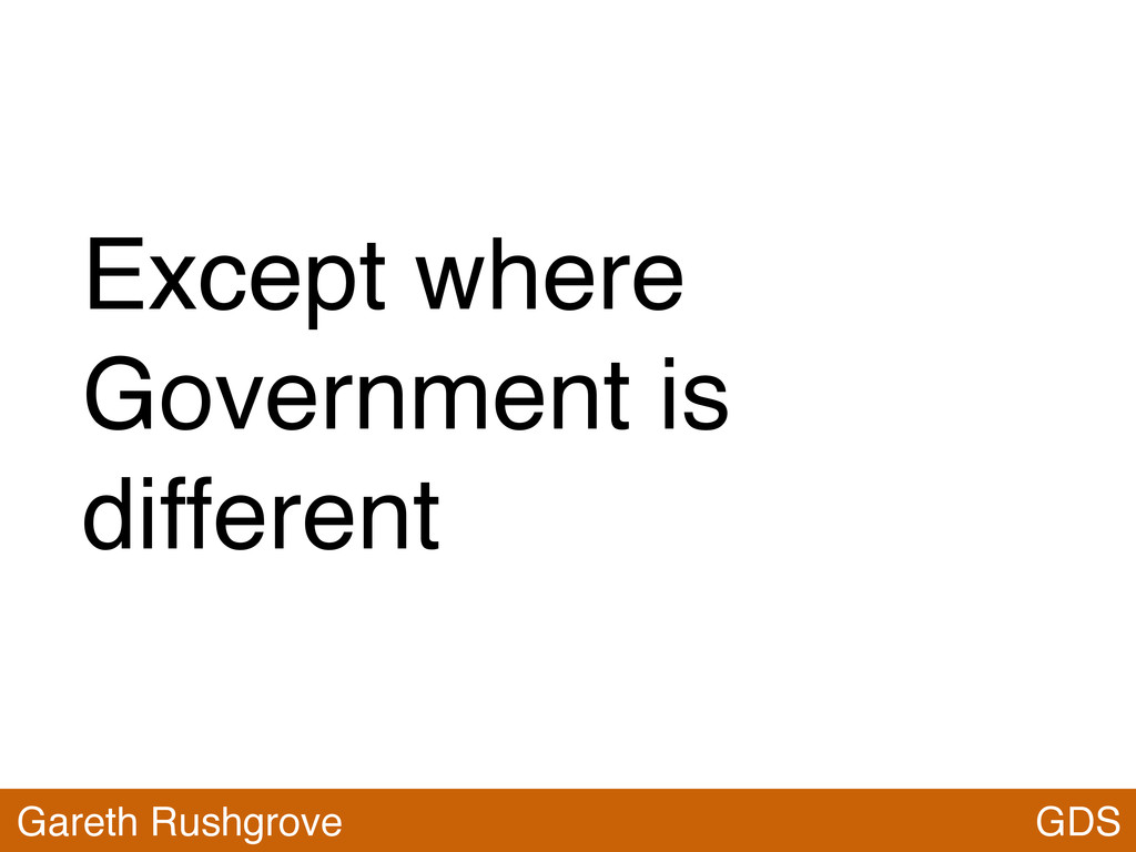 Except where Government is different GDS Gareth...