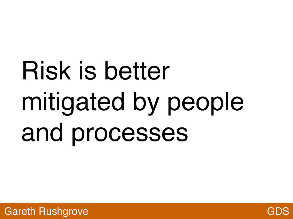 Risk is better mitigated by people and processe...