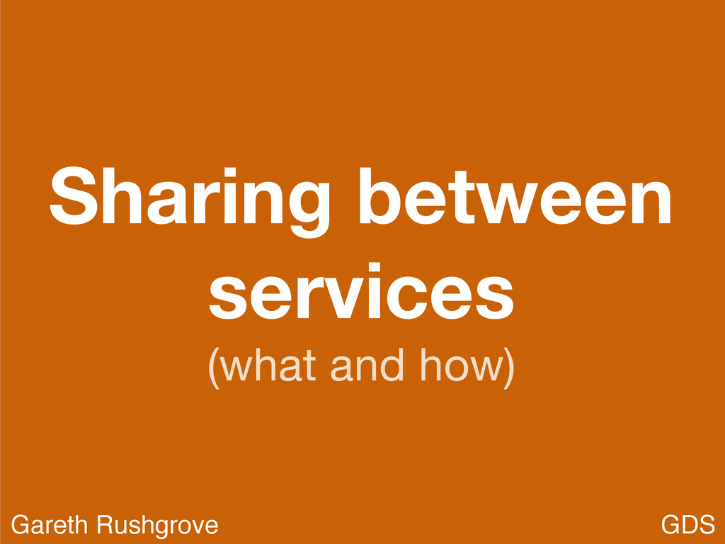 Sharing between services (what and how) GDS Gar...