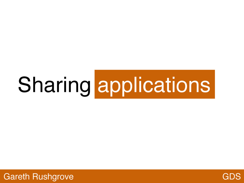Sharing applications GDS Gareth Rushgrove