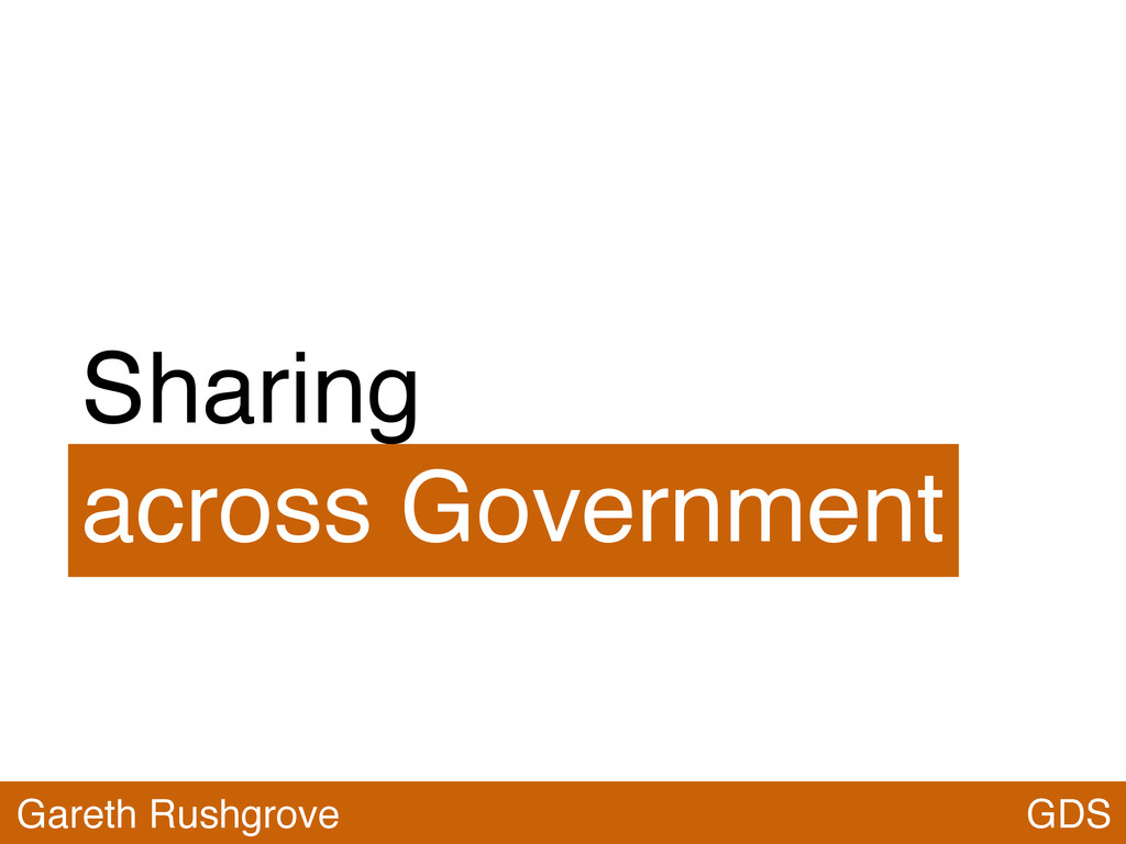 Sharing across Government GDS Gareth Rushgrove