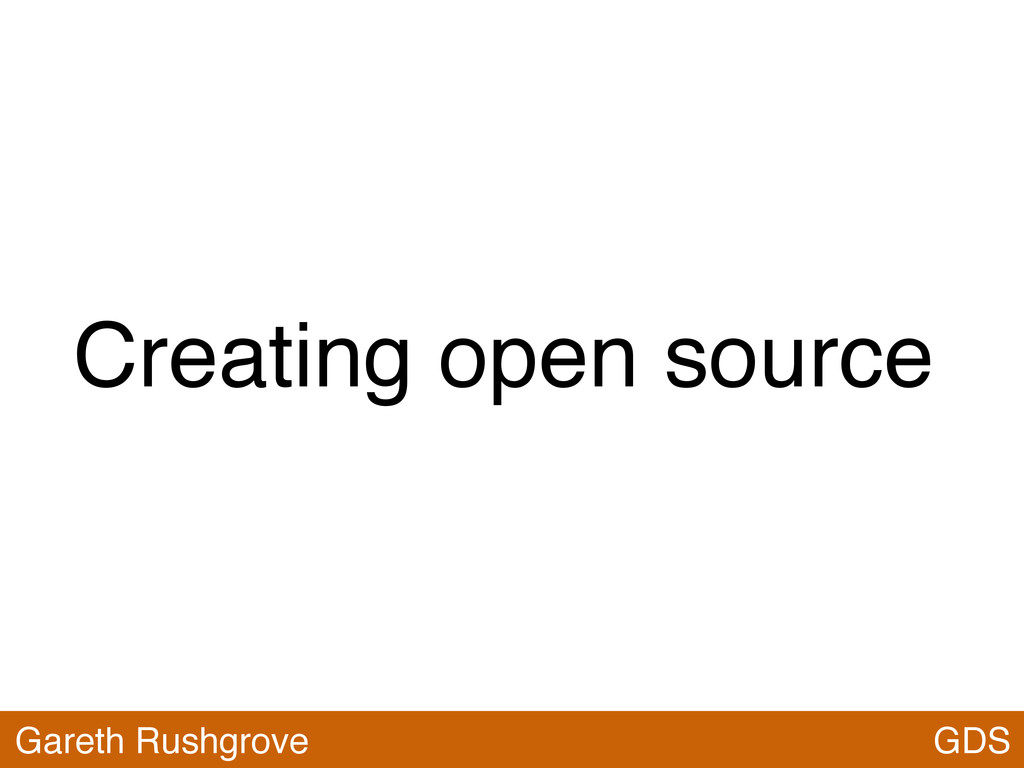 Creating open source GDS Gareth Rushgrove