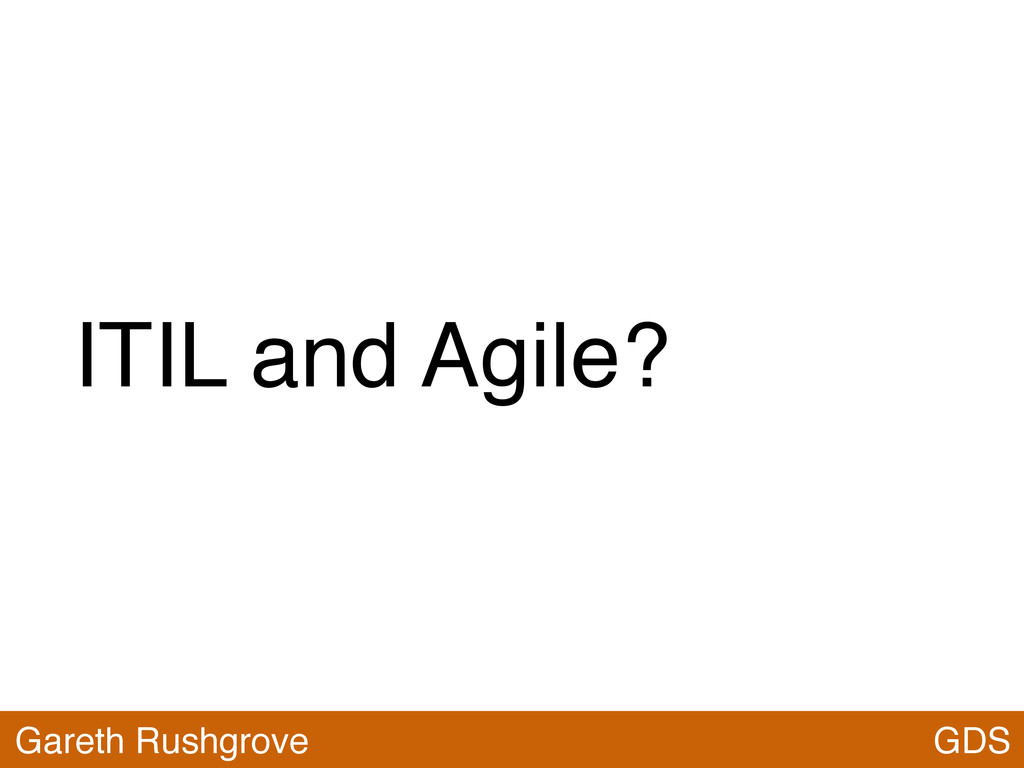 ITIL and Agile? GDS Gareth Rushgrove