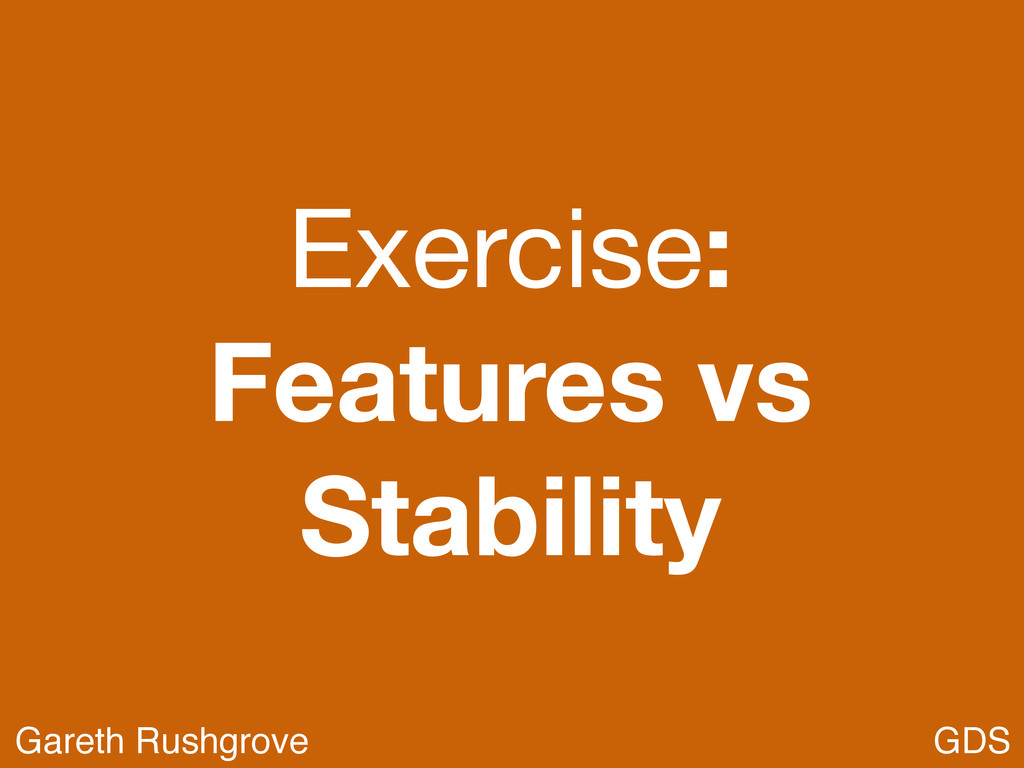 Exercise: Features vs Stability GDS Gareth Rush...