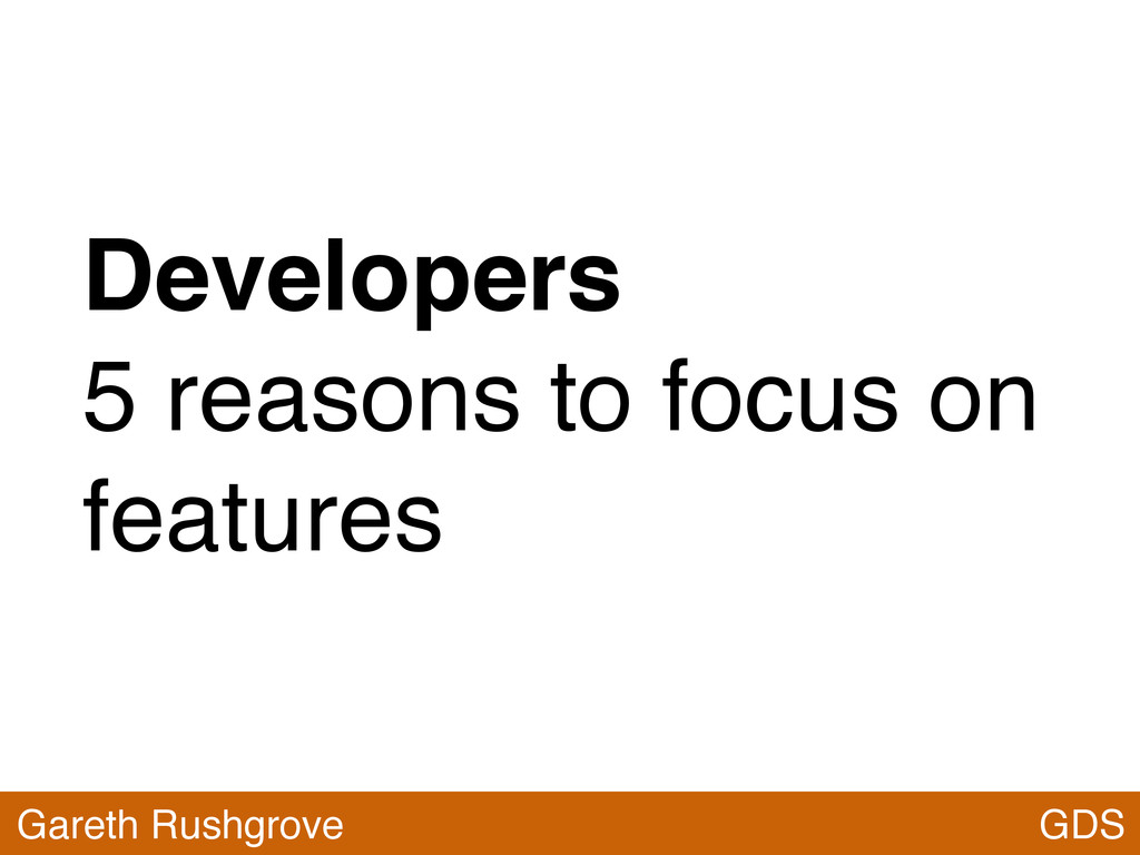 Developers 5 reasons to focus on features GDS G...