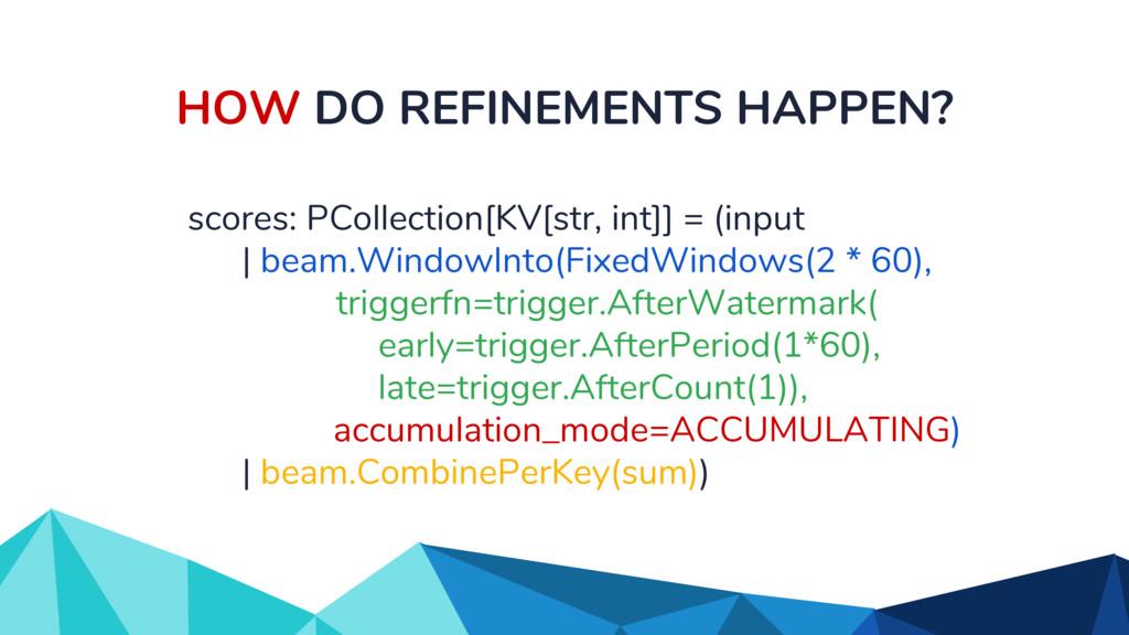 HOW DO REFINEMENTS HAPPEN? scores: PCollection[...