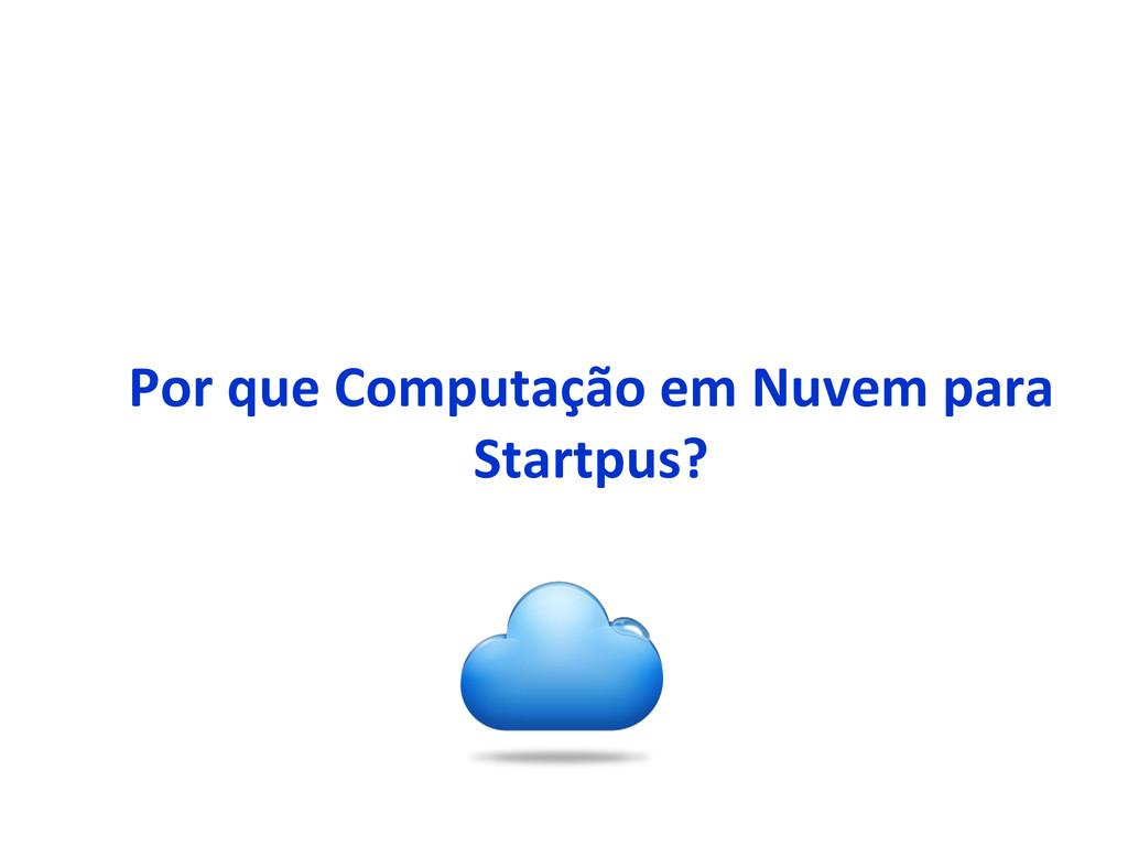 Por que Computação em Nuvem para Startpus?