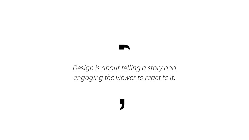 Design is about telling a story and engaging th...