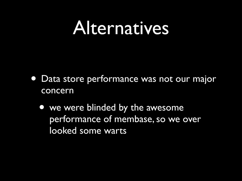Alternatives • Data store performance was not o...
