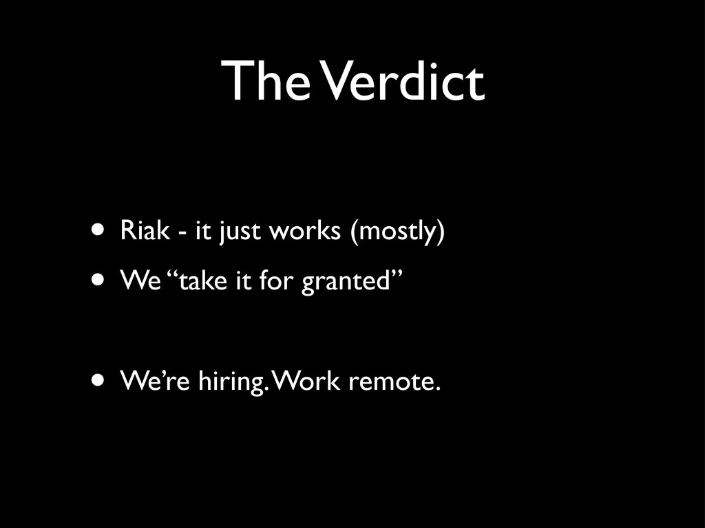 The Verdict • Riak - it just works (mostly) • W...