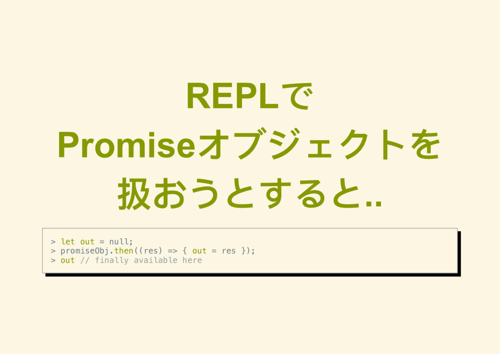 REPL で Promise オブジェクトを 扱おうとすると.. > let out = nu...