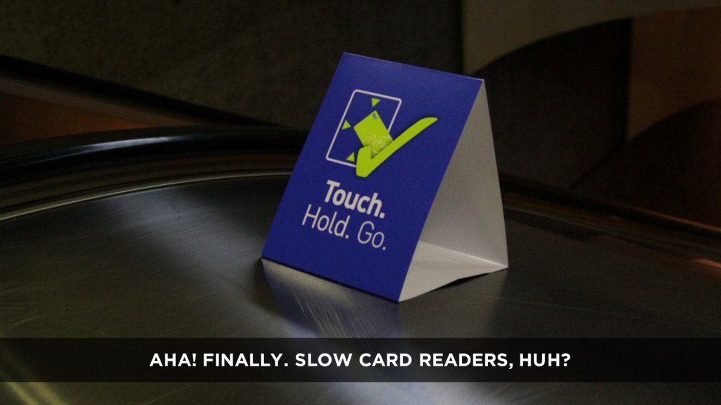 AHA! FINALLY. SLOW CARD READERS, HUH?