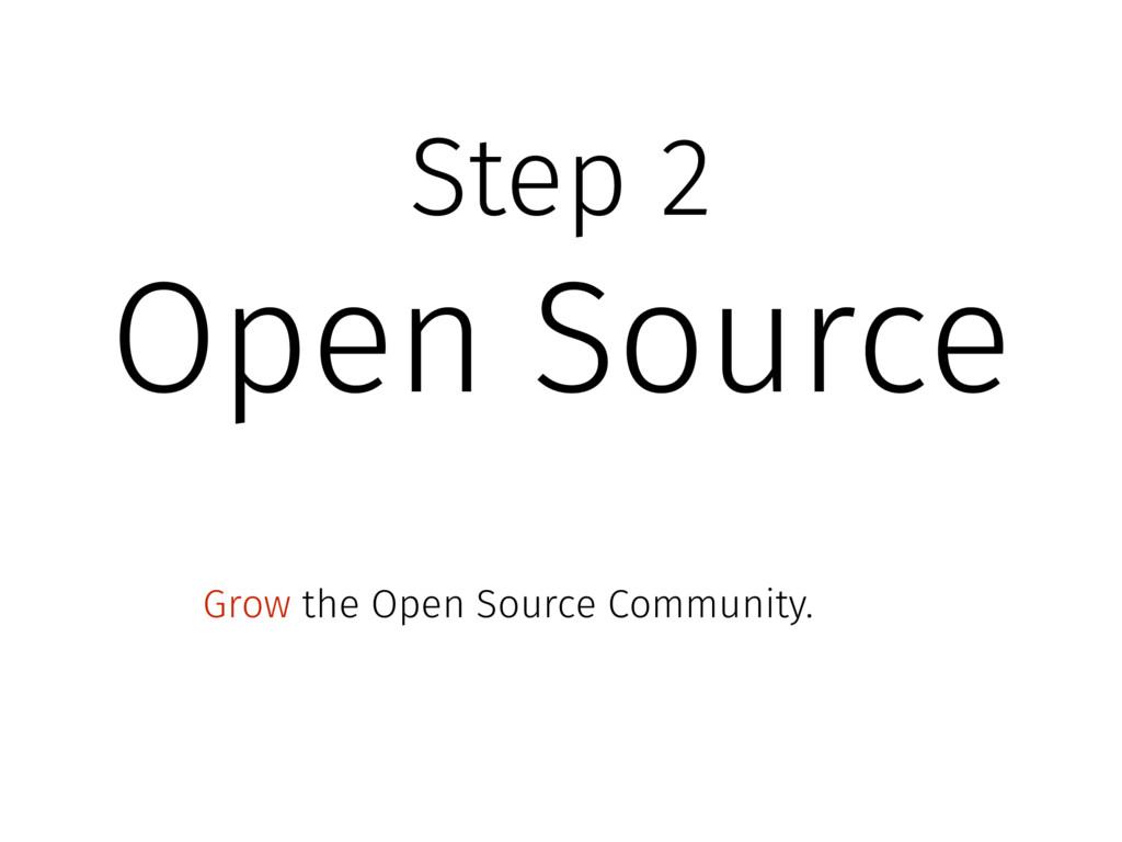 Step 2 Open Source Grow the Open Source Communi...