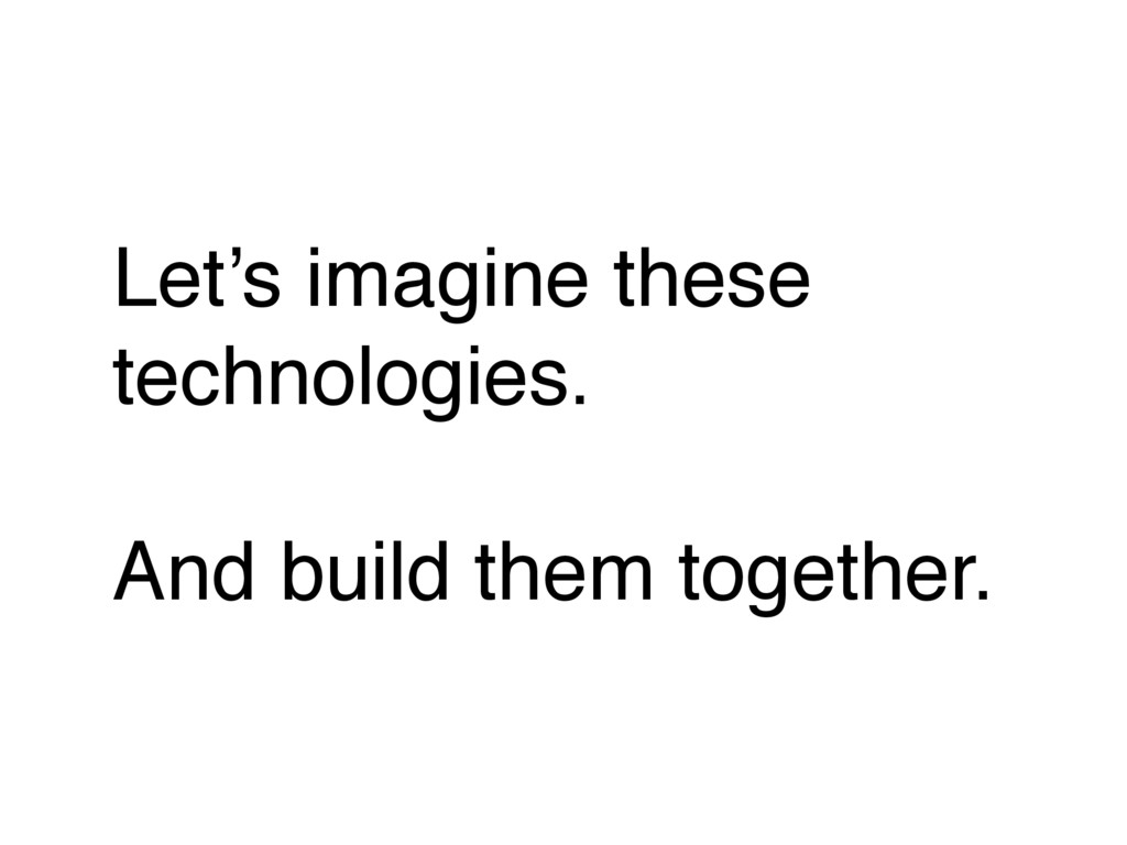 Let's imagine these technologies. And build the...