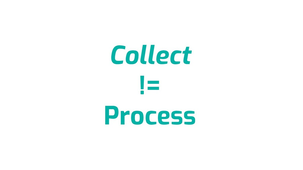 Collect != Process