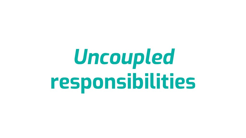 Uncoupled responsibilities