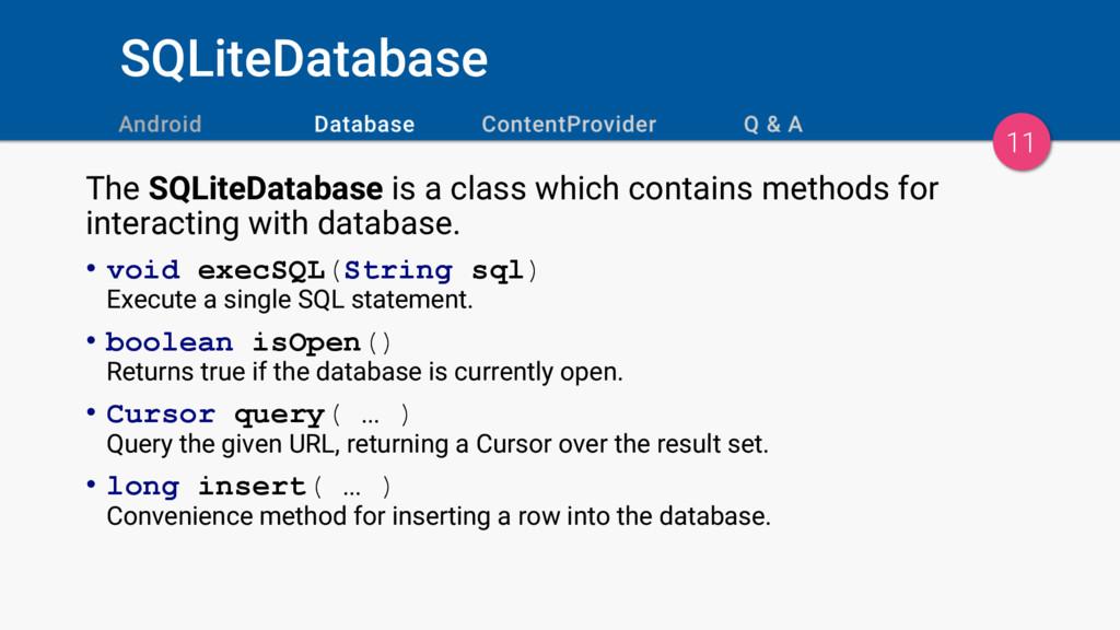 SQLiteDatabase 11 The SQLiteDatabase is a class...
