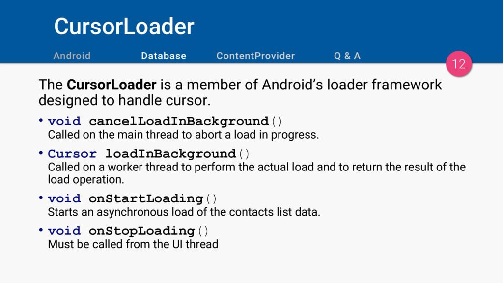 CursorLoader 12 The CursorLoader is a member of...