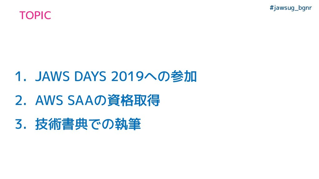 #jawsug_bgnr TOPIC 1. JAWS DAYS 2019への参加 2. AWS...