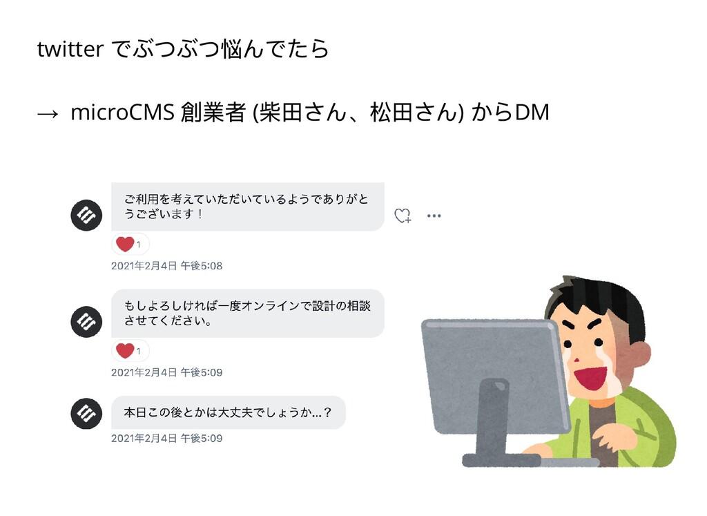 twitter でぶつぶつ悩んでたら → microCMS 創業者 ( 柴⽥さん、松⽥さん) ...