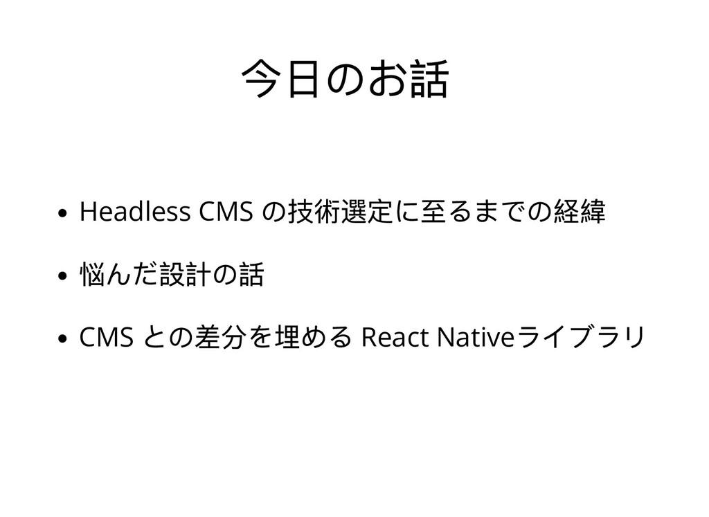 今⽇のお話 Headless CMS の技術選定に⾄るまでの経緯 悩んだ設計の話 CMS との...