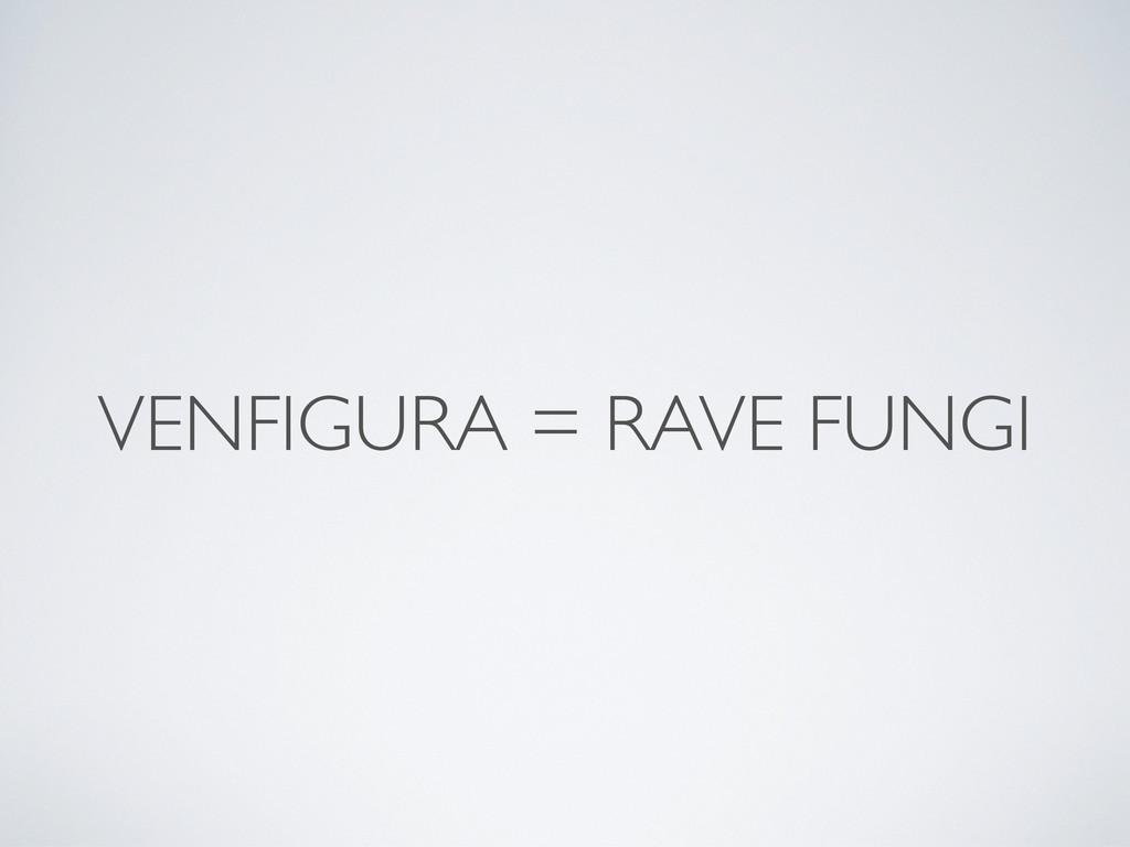 VENFIGURA = RAVE FUNGI