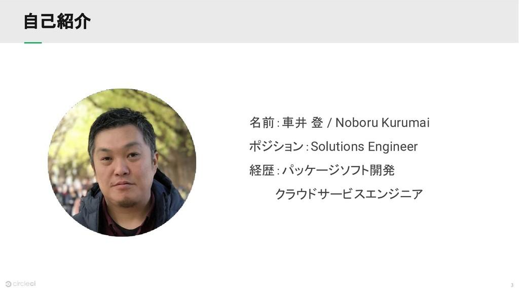 3 自己紹介 名前:車井 登 / Noboru Kurumai ポジション:Solutions...