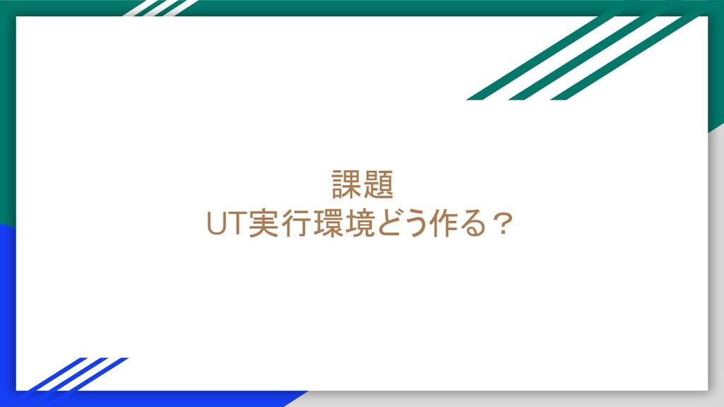 課題 UT実行環境どう作る?