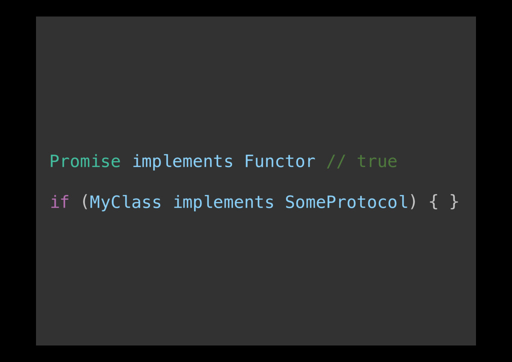 Promise implements Functor // true! ! if (MyCla...