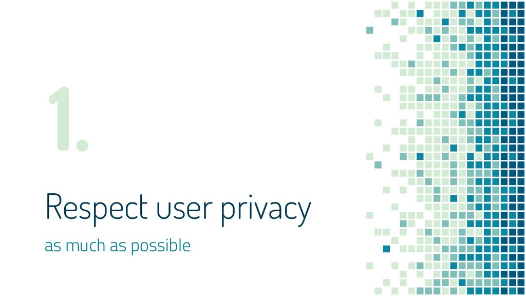 Respect user privacy as much as possible 1.