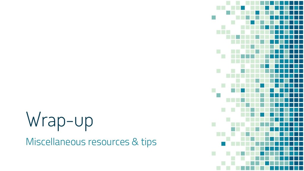 Wrap-up Miscellaneous resources & tips