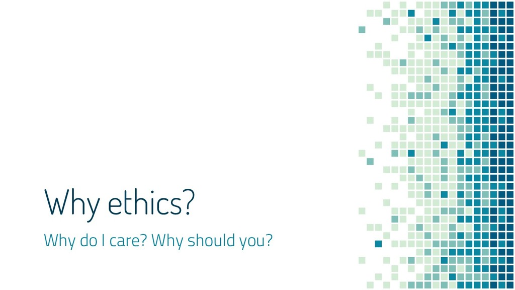 Why ethics? Why do I care? Why should you?