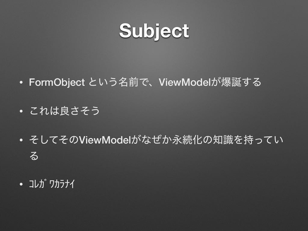 Subject • FormObject ͱ͍͏໊લͰɺViewModel͕ര͢Δ • ͜Ε...