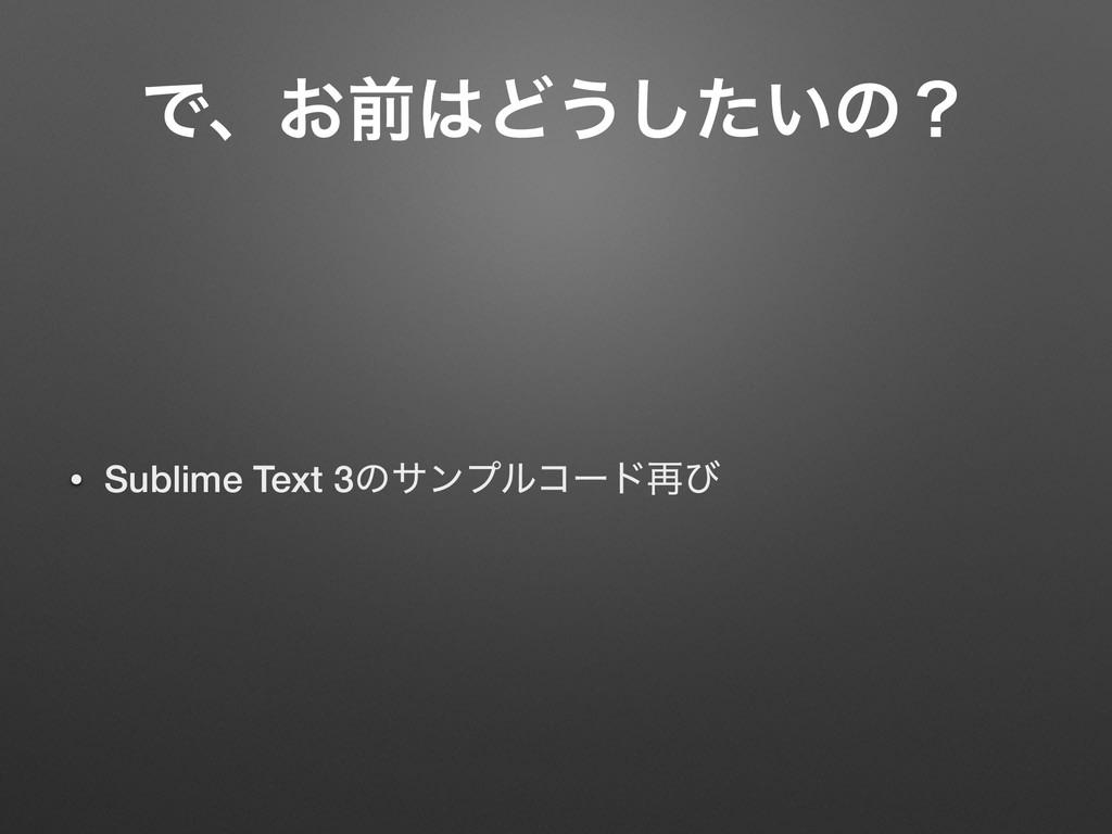 Ͱɺ͓લͲ͏͍ͨ͠ͷʁ • Sublime Text 3ͷαϯϓϧίʔυ࠶ͼ