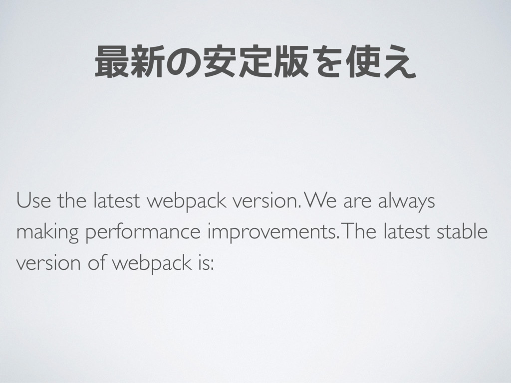 最新の安定版を使え Use the latest webpack version. We ar...