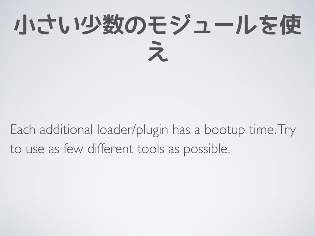 小さい少数のモジュールを使 え Each additional loader/plugin h...