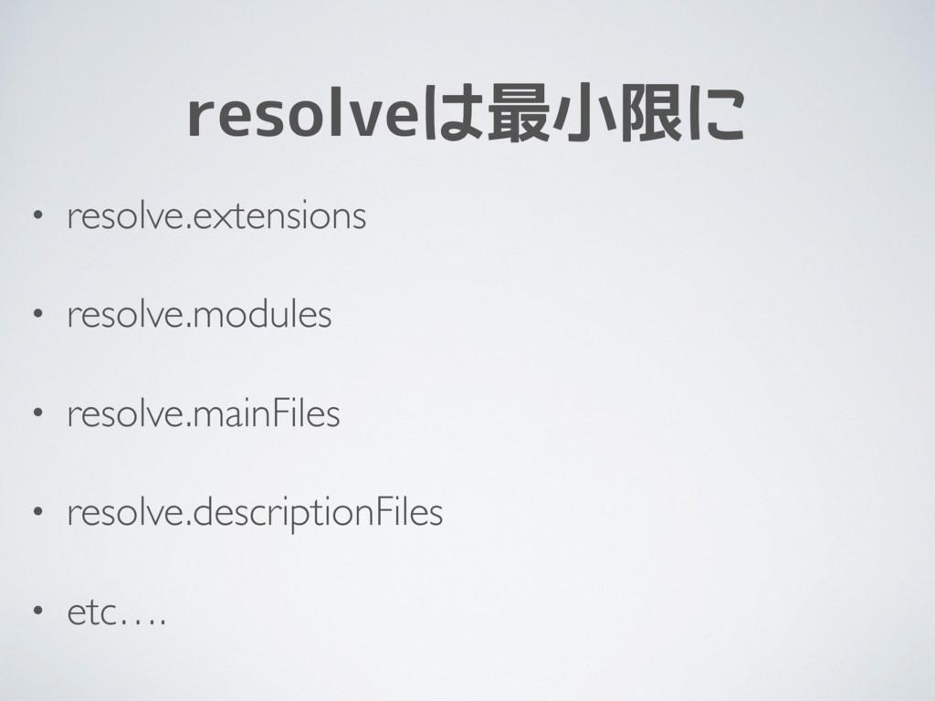 resolveは最小限に • resolve.extensions • resolve.mod...
